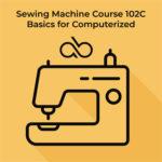 Course 102C – Computerized Sewing Machine Basics