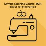 Course 102M – Mechanical Sewing Machine Basics